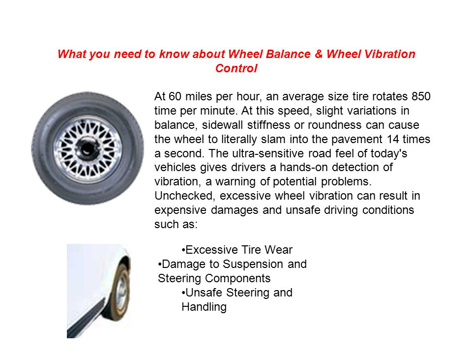 What you need to know about Wheel Balance & Wheel Vibration Control At 60 miles per hour, an average size tire rotates 850 time per minute.