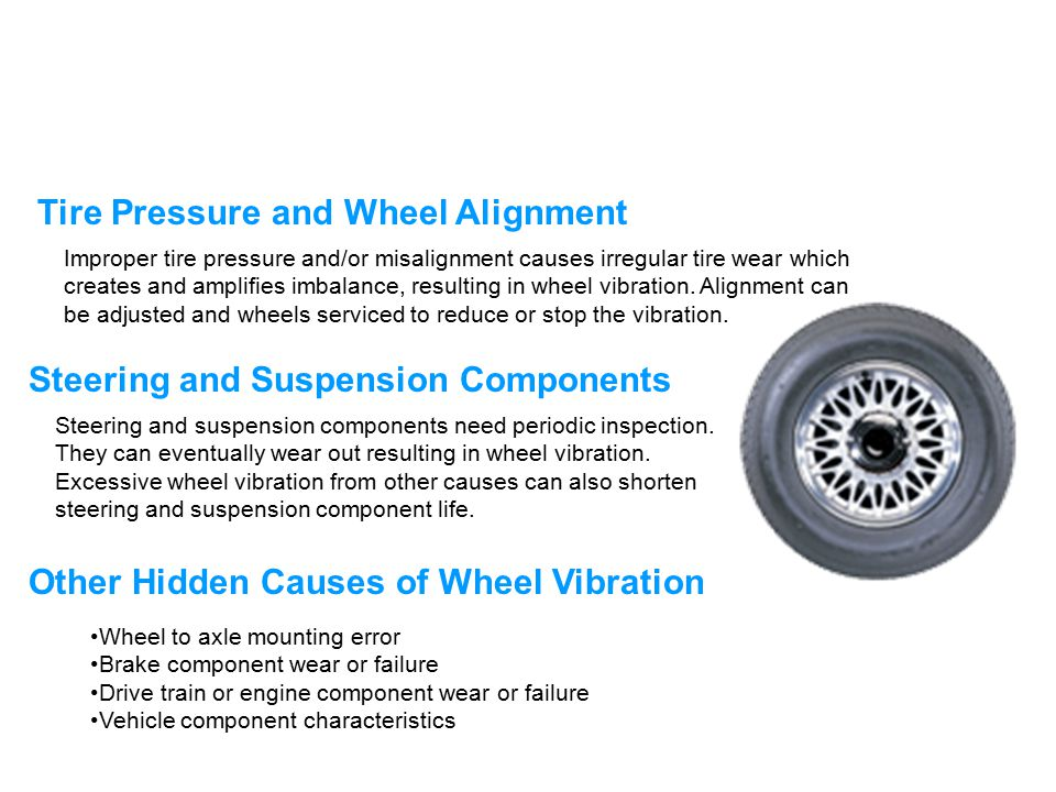 Improper tire pressure and/or misalignment causes irregular tire wear which creates and amplifies imbalance, resulting in wheel vibration. Alignment c