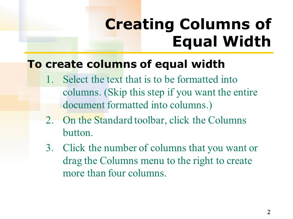 2 Creating Columns of Equal Width To create columns of equal width 1.Select the text that is to be formatted into columns.