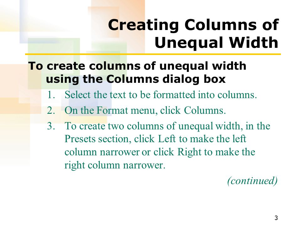 3 Creating Columns of Unequal Width To create columns of unequal width using the Columns dialog box 1.Select the text to be formatted into columns.