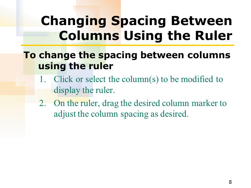 8 Changing Spacing Between Columns Using the Ruler To change the spacing between columns using the ruler 1.Click or select the column(s) to be modified to display the ruler.