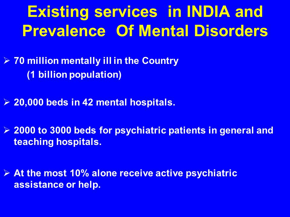Existing services in INDIA and Prevalence Of Mental Disorders  70 million mentally ill in the Country (1 billion population)  20,000 beds in 42 mental hospitals.
