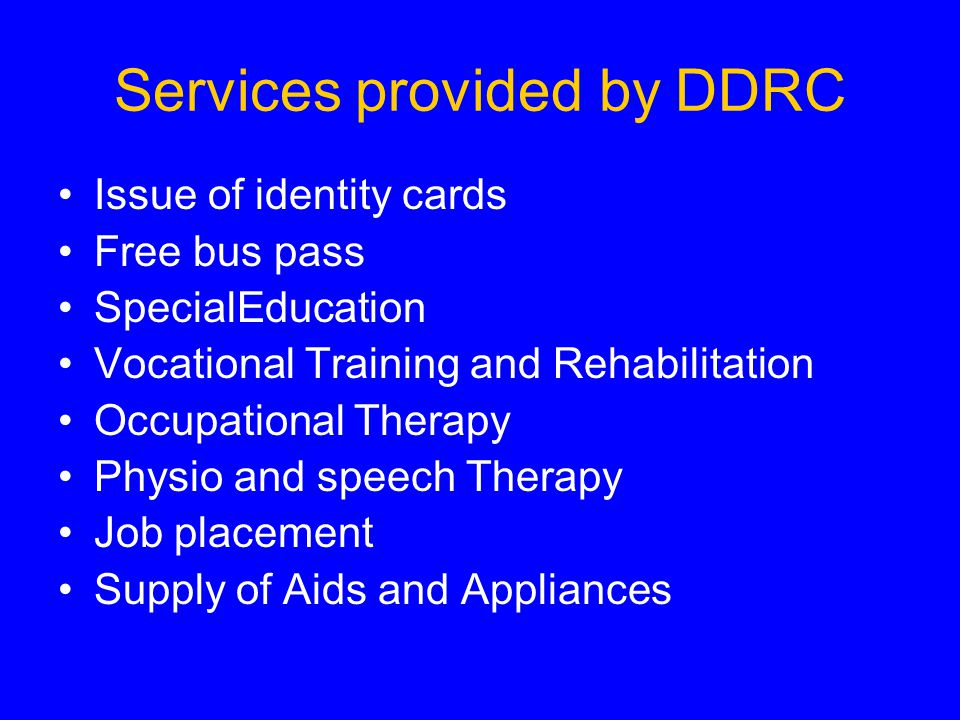 Services provided by DDRC Issue of identity cards Free bus pass SpecialEducation Vocational Training and Rehabilitation Occupational Therapy Physio and speech Therapy Job placement Supply of Aids and Appliances