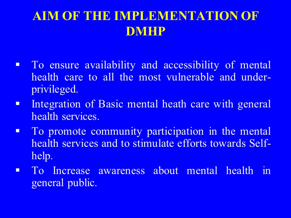 AIM OF THE IMPLEMENTATION OF DMHP  To ensure availability and accessibility of mental health care to all the most vulnerable and under- privileged.