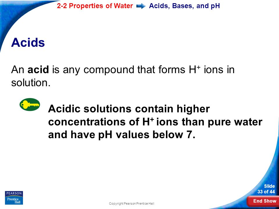 End Show 2-2 Properties of Water Slide 33 of 44 Copyright Pearson Prentice Hall Acids, Bases, and pH Acids An acid is any compound that forms H + ions