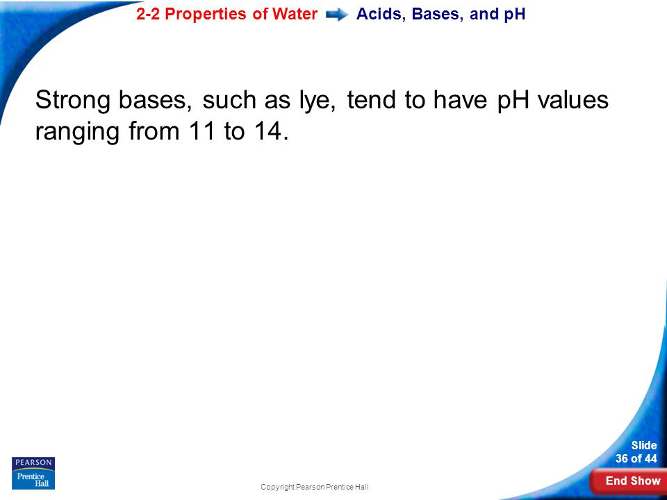 End Show 2-2 Properties of Water Slide 36 of 44 Copyright Pearson Prentice Hall Acids, Bases, and pH Strong bases, such as lye, tend to have pH values