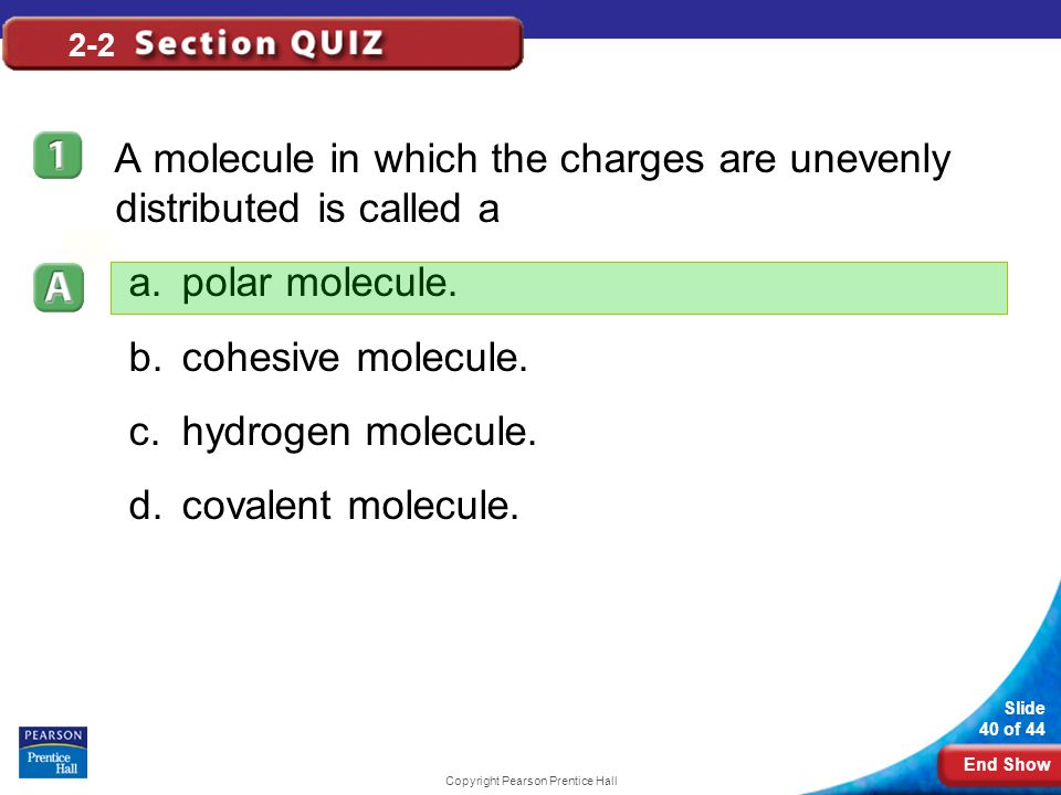 End Show Slide 40 of 44 Copyright Pearson Prentice Hall 2-2 A molecule in which the charges are unevenly distributed is called a a.polar molecule. b.c