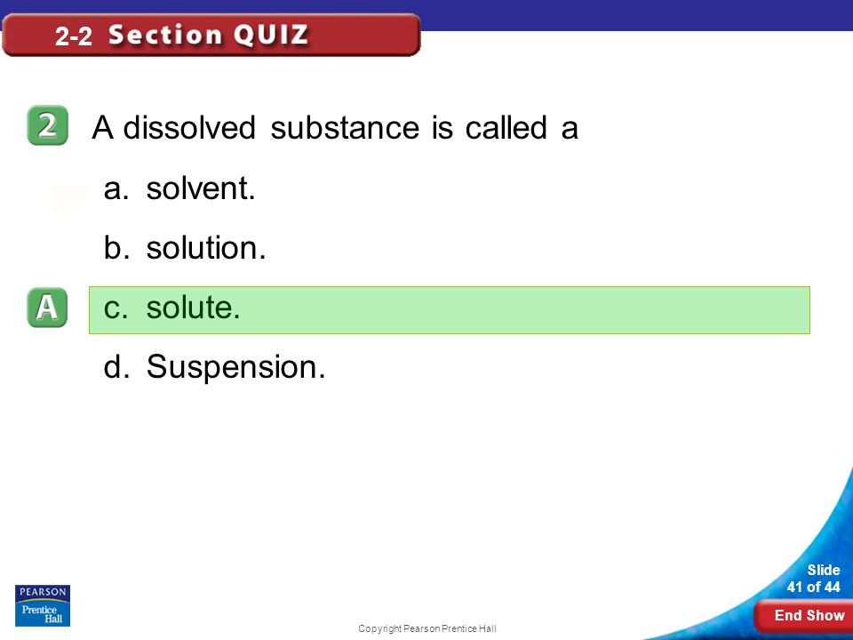 End Show Slide 41 of 44 Copyright Pearson Prentice Hall 2-2 A dissolved substance is called a a.solvent. b.solution. c.solute. d.Suspension.