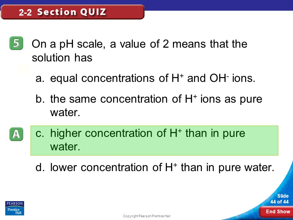End Show Slide 44 of 44 Copyright Pearson Prentice Hall 2-2 On a pH scale, a value of 2 means that the solution has a.equal concentrations of H + and