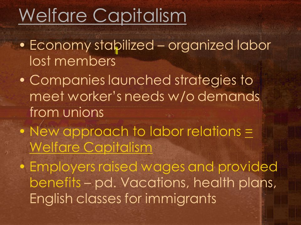 Welfare Capitalism Economy stabilized – organized labor lost members Companies launched strategies to meet worker's needs w/o demands from unions New approach to labor relations = Welfare Capitalism Employers raised wages and provided benefits – pd.