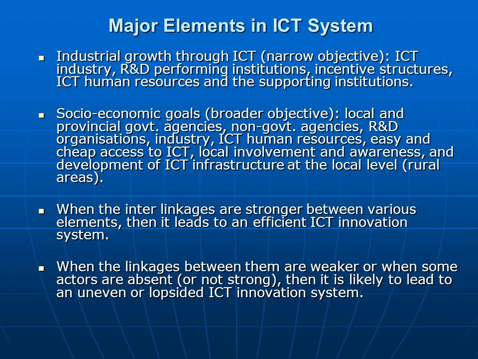 Major Elements in ICT System Industrial growth through ICT (narrow objective): ICT industry, R&D performing institutions, incentive structures, ICT human resources and the supporting institutions.