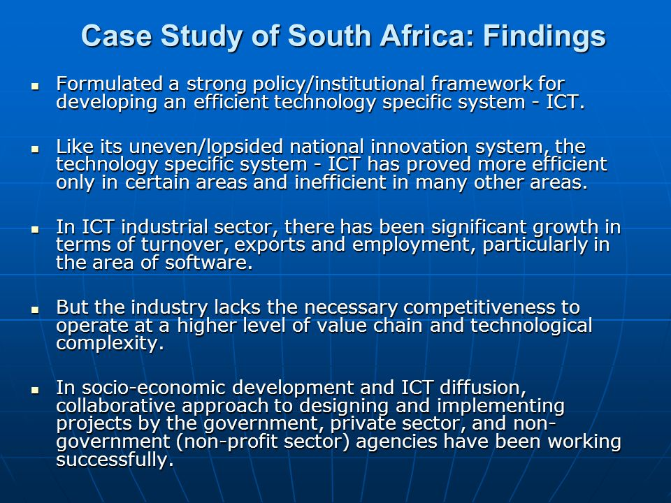Case Study of South Africa: Findings Formulated a strong policy/institutional framework for developing an efficient technology specific system - ICT.