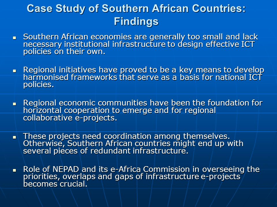 Case Study of Southern African Countries: Findings Southern African economies are generally too small and lack necessary institutional infrastructure to design effective ICT policies on their own.