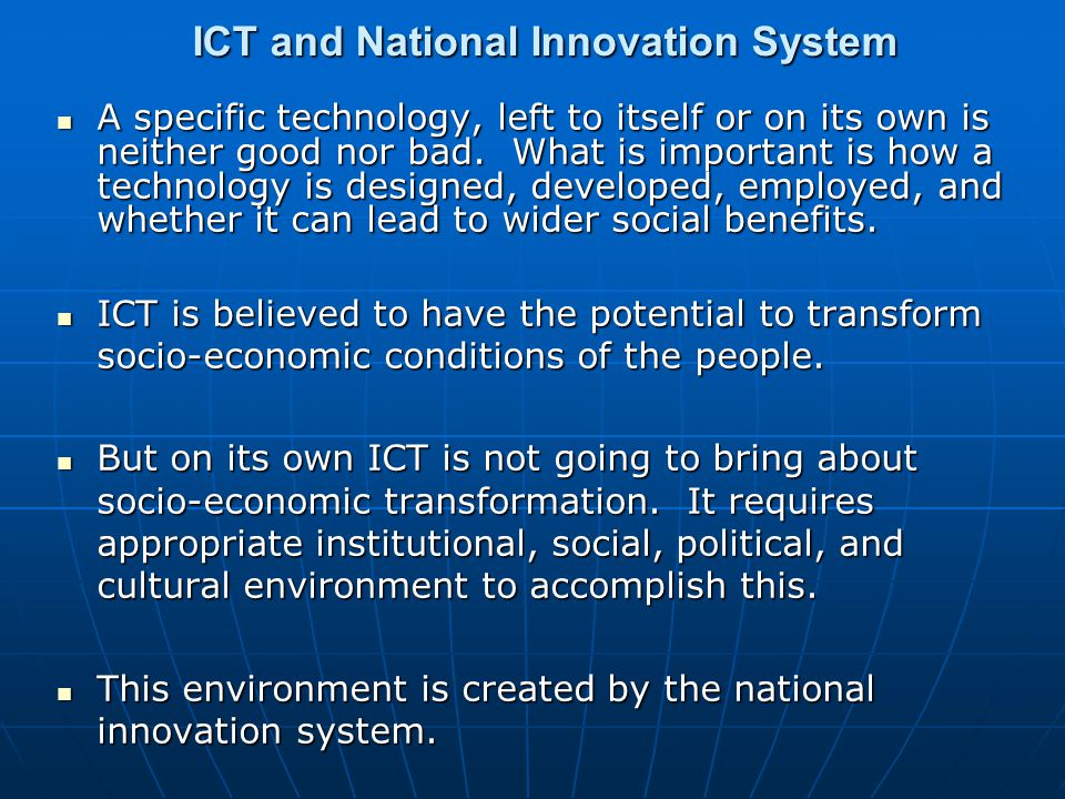 ICT and National Innovation System A specific technology, left to itself or on its own is neither good nor bad.