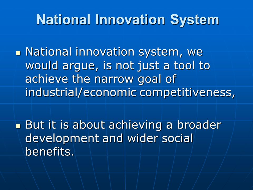 National Innovation System National innovation system, we would argue, is not just a tool to achieve the narrow goal of industrial/economic competitiveness, National innovation system, we would argue, is not just a tool to achieve the narrow goal of industrial/economic competitiveness, But it is about achieving a broader development and wider social benefits.