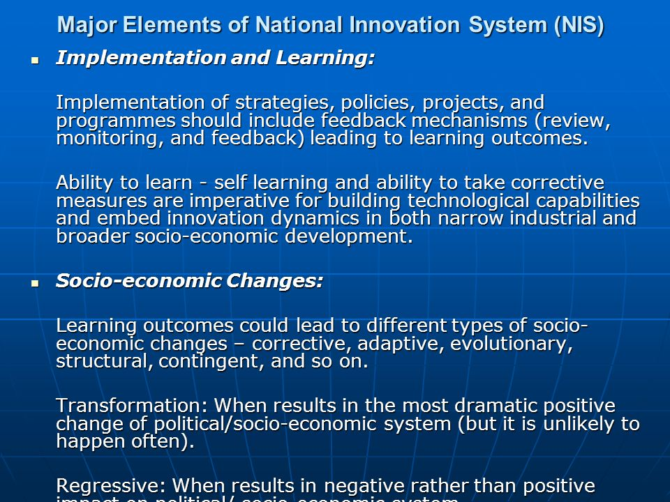Major Elements of National Innovation System (NIS) Implementation and Learning: Implementation and Learning: Implementation of strategies, policies, projects, and programmes should include feedback mechanisms (review, monitoring, and feedback) leading to learning outcomes.