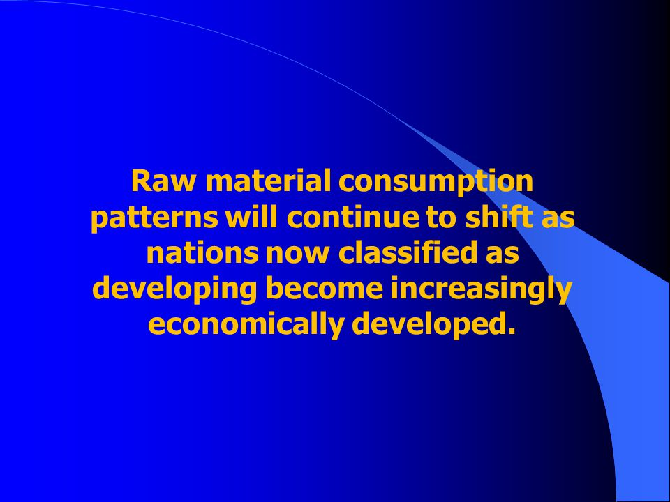 Raw material consumption patterns will continue to shift as nations now classified as developing become increasingly economically developed.