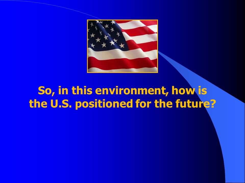 So, in this environment, how is the U.S. positioned for the future