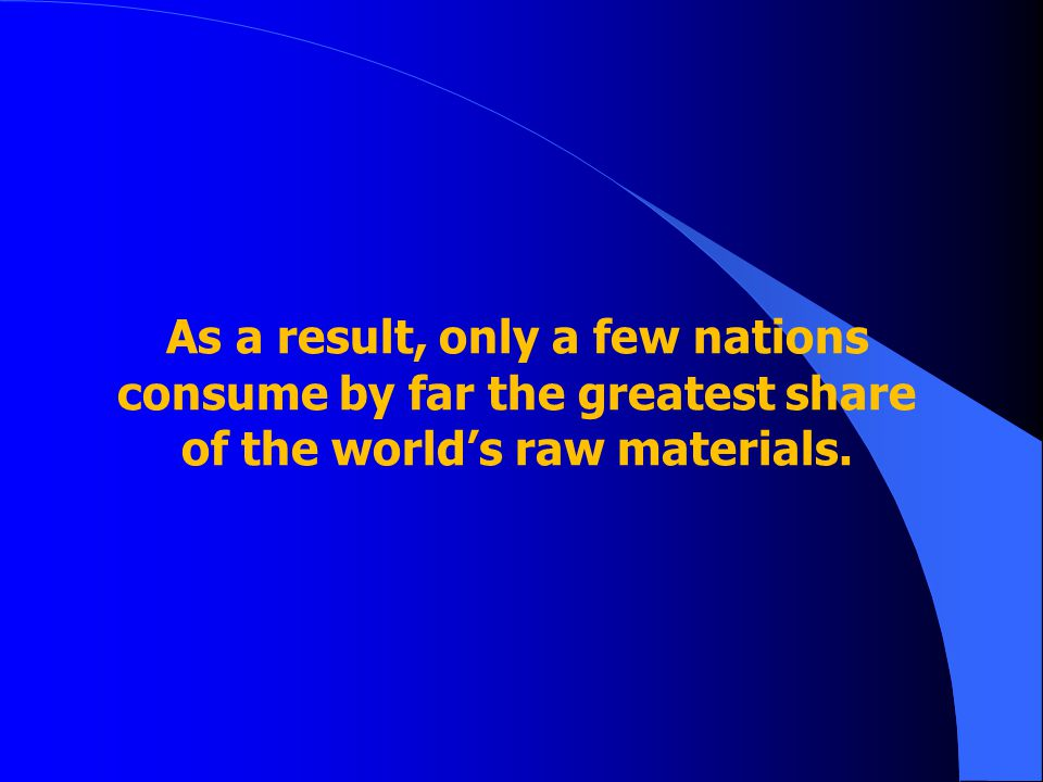 As a result, only a few nations consume by far the greatest share of the world's raw materials.