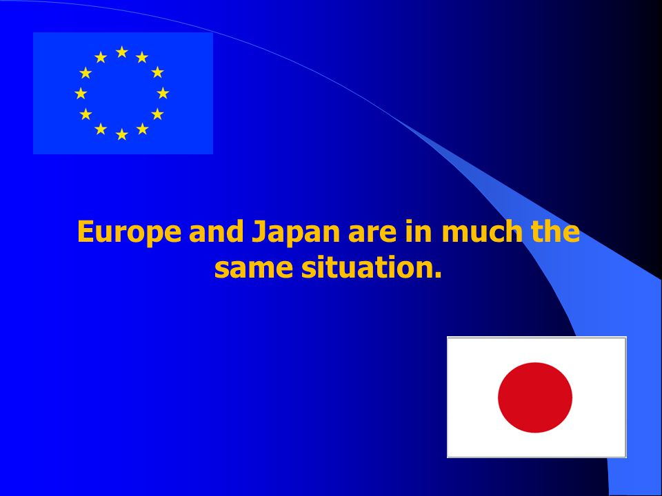 Europe and Japan are in much the same situation.