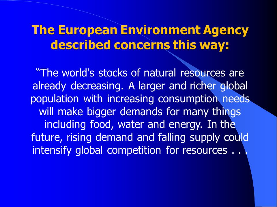 The European Environment Agency described concerns this way: The world s stocks of natural resources are already decreasing.