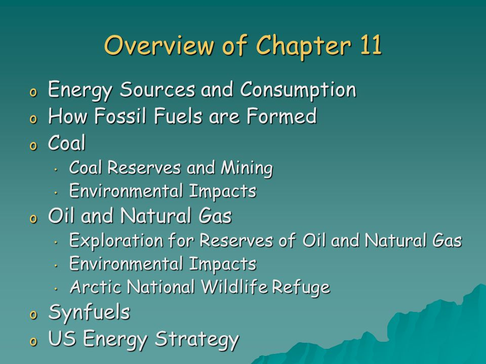Overview of Chapter 11 o Energy Sources and Consumption o How Fossil Fuels are Formed o Coal Coal Reserves and Mining Coal Reserves and Mining Environmental Impacts Environmental Impacts o Oil and Natural Gas Exploration for Reserves of Oil and Natural Gas Exploration for Reserves of Oil and Natural Gas Environmental Impacts Environmental Impacts Arctic National Wildlife Refuge Arctic National Wildlife Refuge o Synfuels o US Energy Strategy