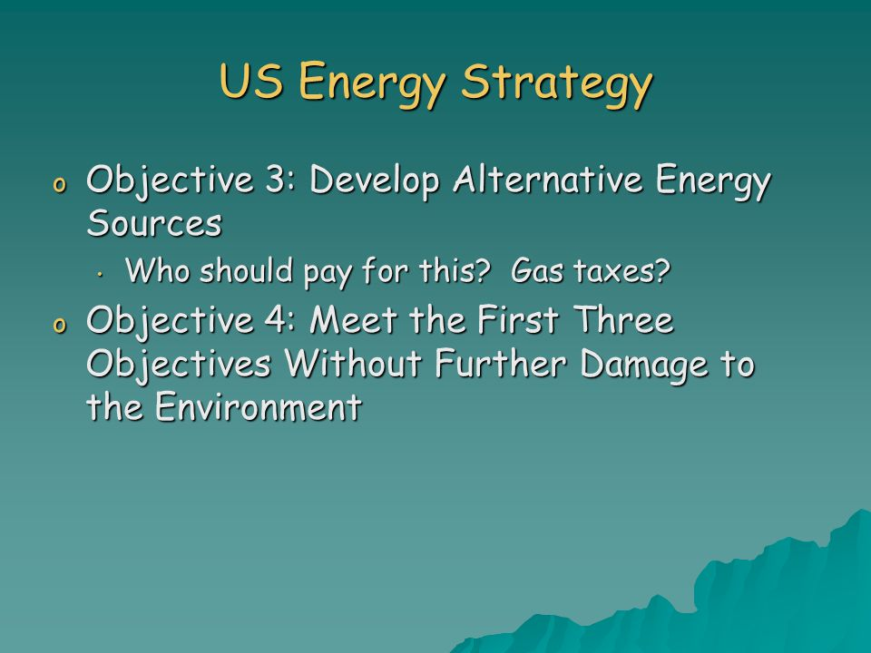US Energy Strategy o Objective 3: Develop Alternative Energy Sources Who should pay for this.