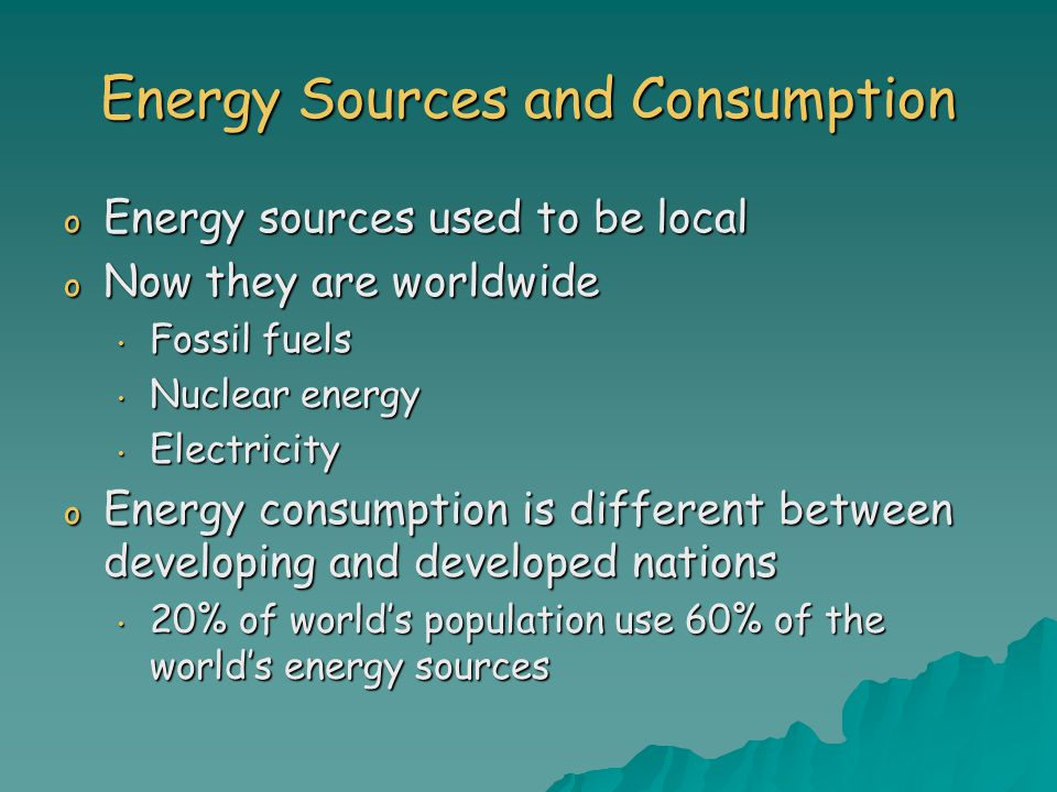 Energy Sources and Consumption o Energy sources used to be local o Now they are worldwide Fossil fuels Fossil fuels Nuclear energy Nuclear energy Electricity Electricity o Energy consumption is different between developing and developed nations 20% of world's population use 60% of the world's energy sources 20% of world's population use 60% of the world's energy sources