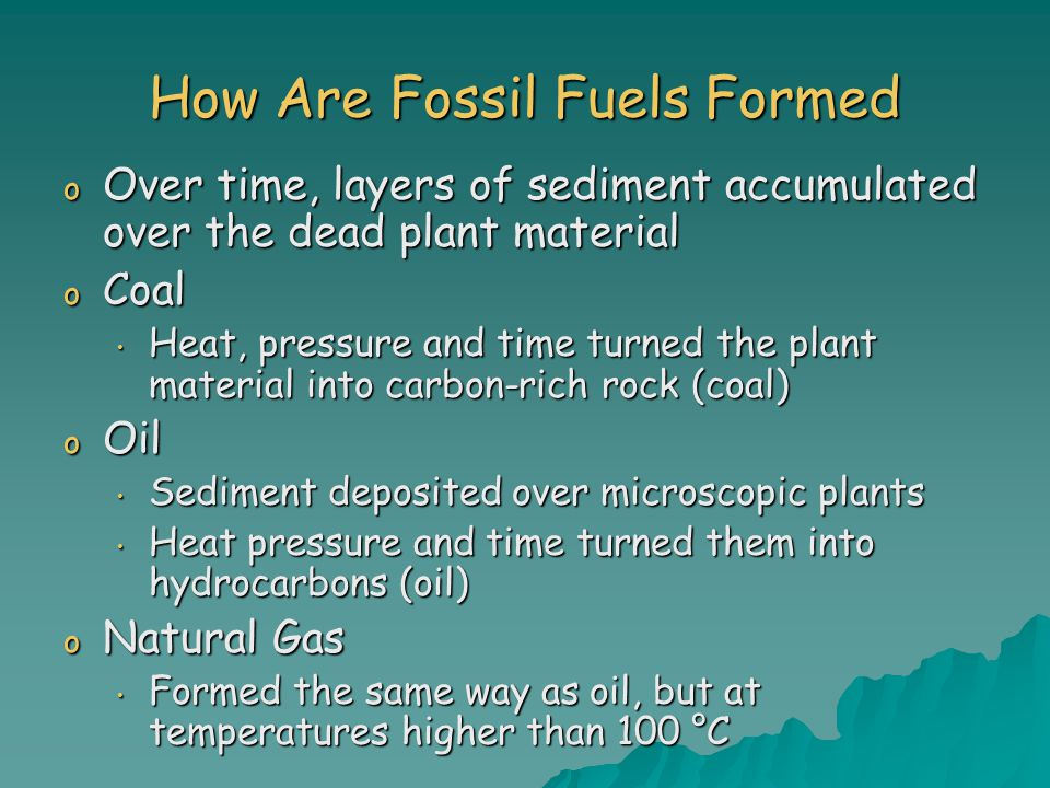 How Are Fossil Fuels Formed o Over time, layers of sediment accumulated over the dead plant material o Coal Heat, pressure and time turned the plant material into carbon-rich rock (coal) Heat, pressure and time turned the plant material into carbon-rich rock (coal) o Oil Sediment deposited over microscopic plants Sediment deposited over microscopic plants Heat pressure and time turned them into hydrocarbons (oil) Heat pressure and time turned them into hydrocarbons (oil) o Natural Gas Formed the same way as oil, but at temperatures higher than 100 °C Formed the same way as oil, but at temperatures higher than 100 °C