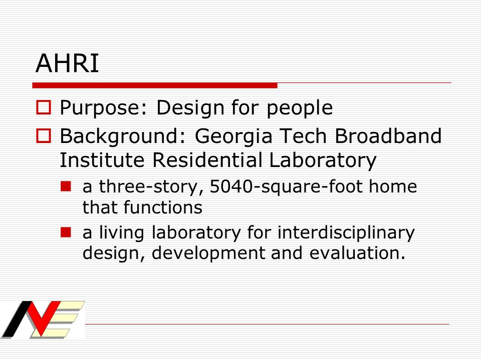AHRI  Purpose: Design for people  Background: Georgia Tech Broadband Institute Residential Laboratory a three-story, 5040-square-foot home that func