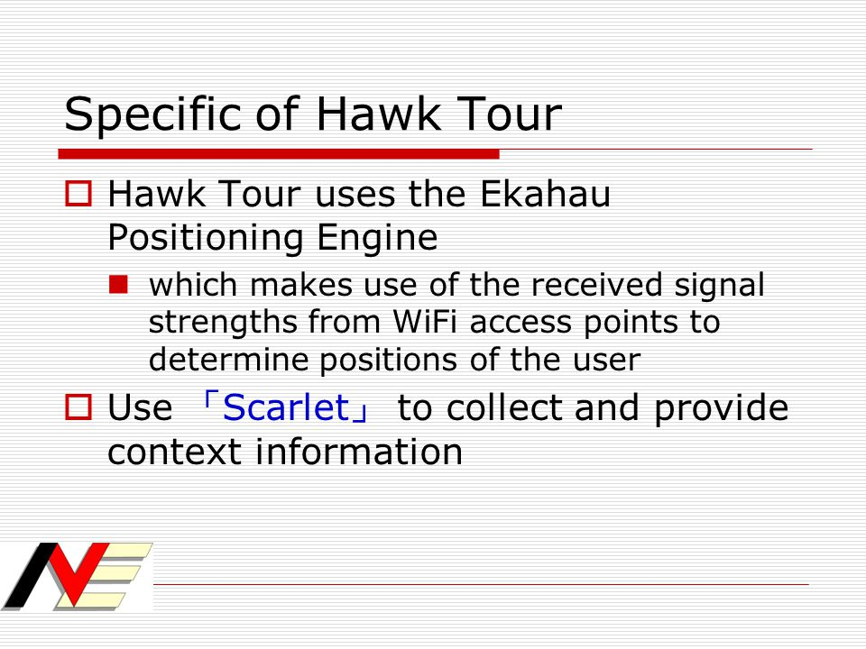 Specific of Hawk Tour  Hawk Tour uses the Ekahau Positioning Engine which makes use of the received signal strengths from WiFi access points to deter