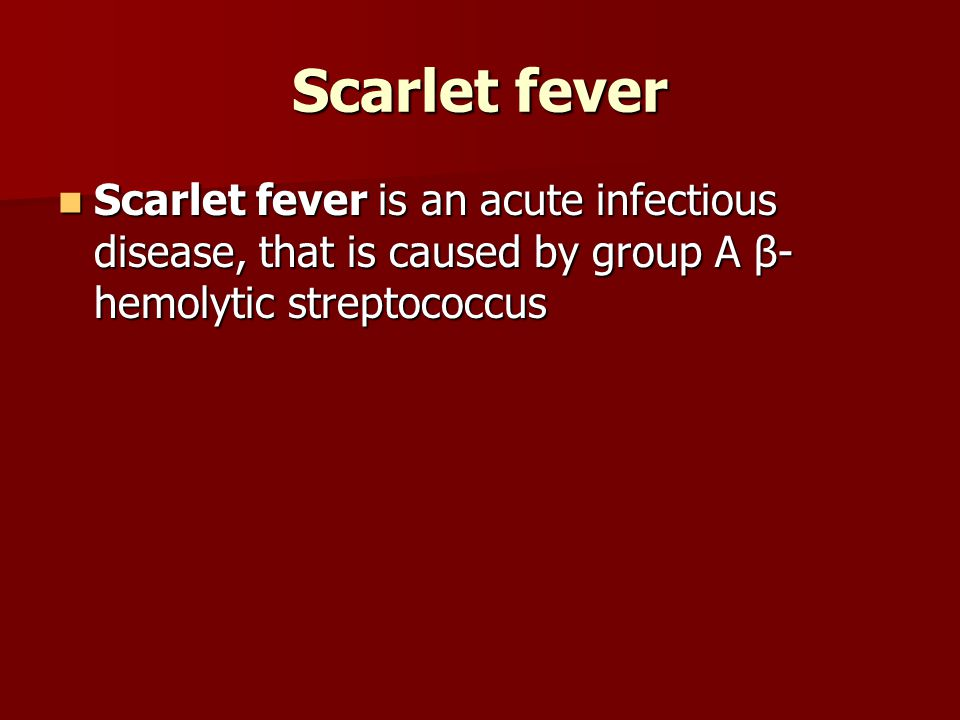 Scarlet fever Scarlet fever is an acute infectious disease, that is caused by group A β- hemolytic streptococcus Scarlet fever is an acute infectious disease, that is caused by group A β- hemolytic streptococcus