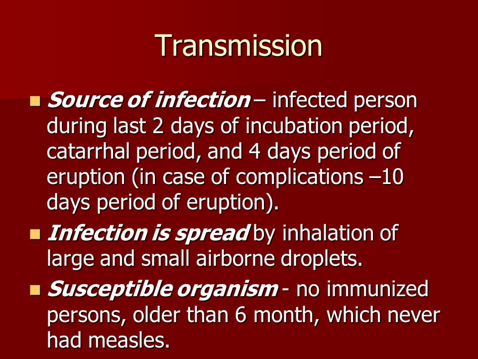 Transmission Source of infection – infected person during last 2 days of incubation period, catarrhal period, and 4 days period of eruption (in case o