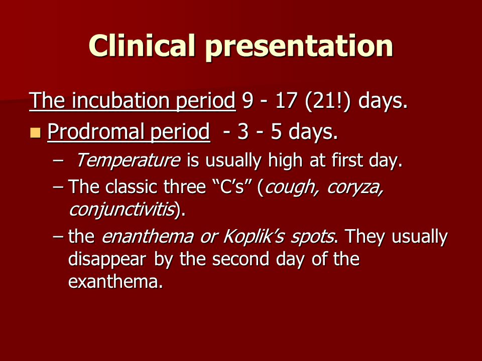 Clinical presentation The incubation period 9 - 17 (21!) days. Prodromal period - 3 - 5 days. Prodromal period - 3 - 5 days. – Temperature is usually