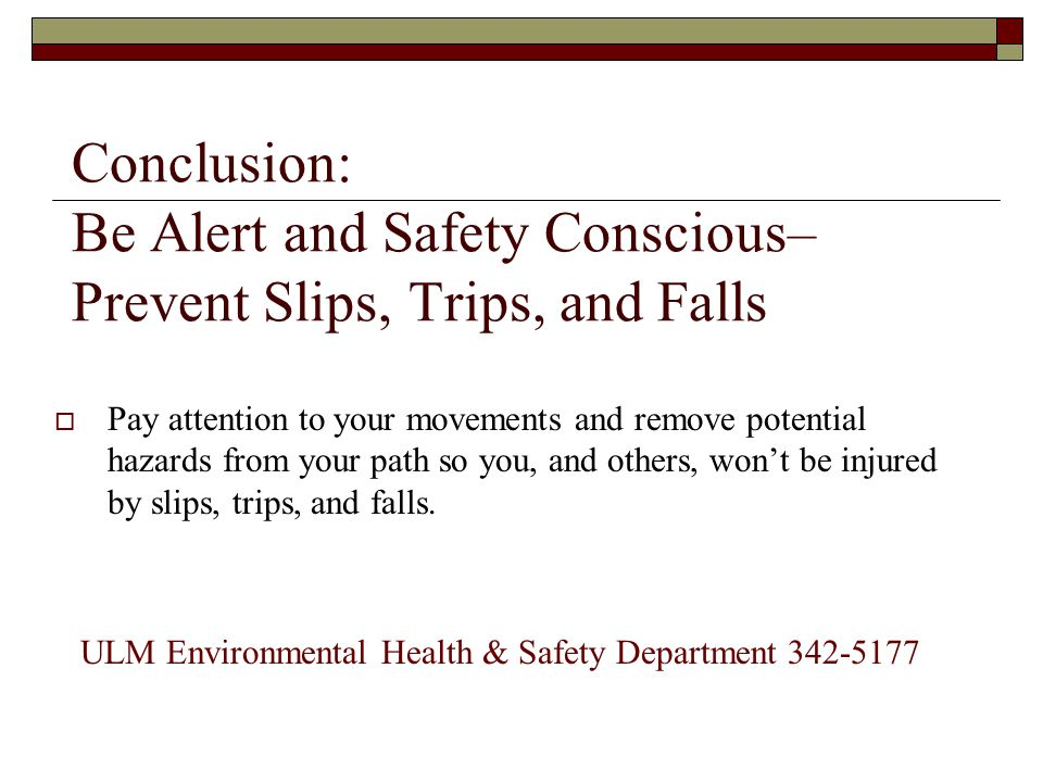 Conclusion: Be Alert and Safety Conscious– Prevent Slips, Trips, and Falls  Pay attention to your movements and remove potential hazards from your pa