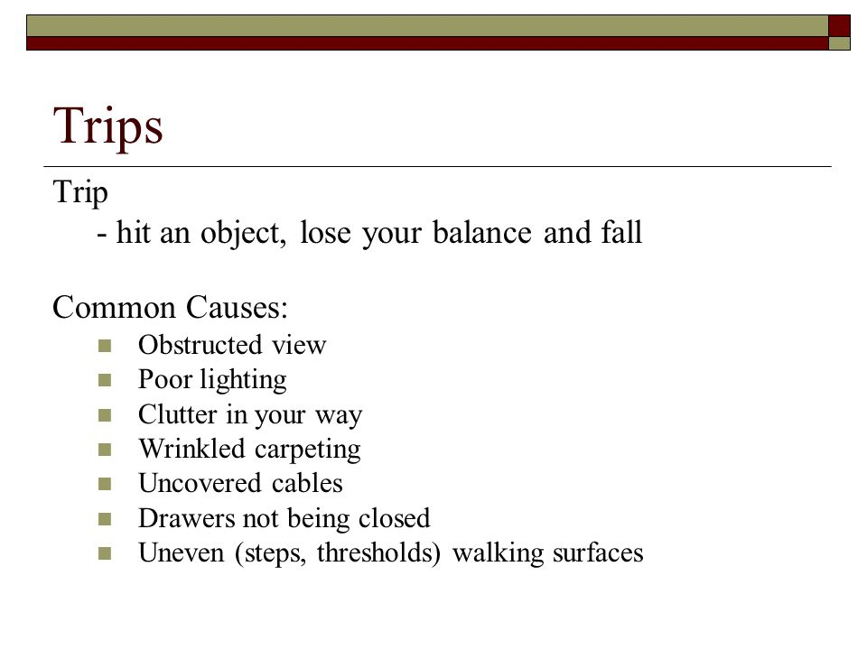 Trips Trip - hit an object, lose your balance and fall Common Causes: Obstructed view Poor lighting Clutter in your way Wrinkled carpeting Uncovered c