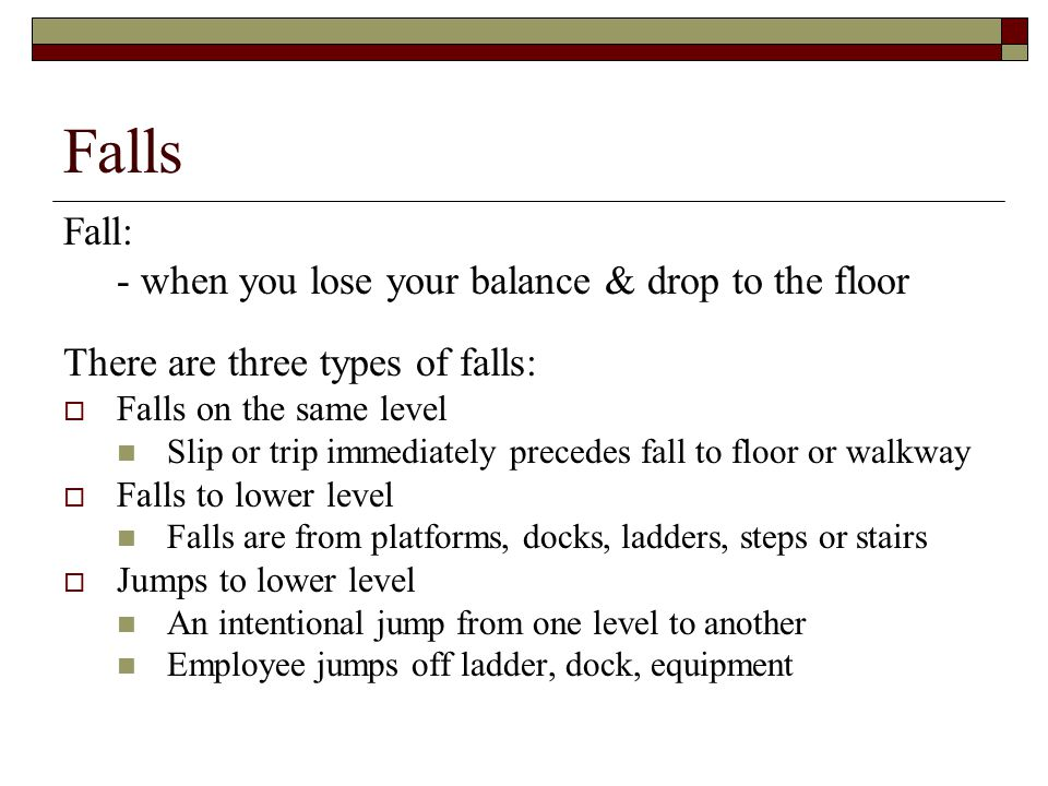 Falls Fall: - when you lose your balance & drop to the floor There are three types of falls:  Falls on the same level Slip or trip immediately preced