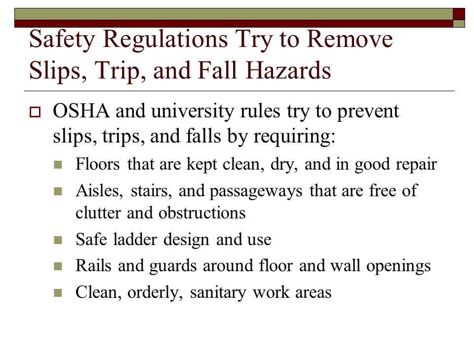 Safety Regulations Try to Remove Slips, Trip, and Fall Hazards  OSHA and university rules try to prevent slips, trips, and falls by requiring: Floors