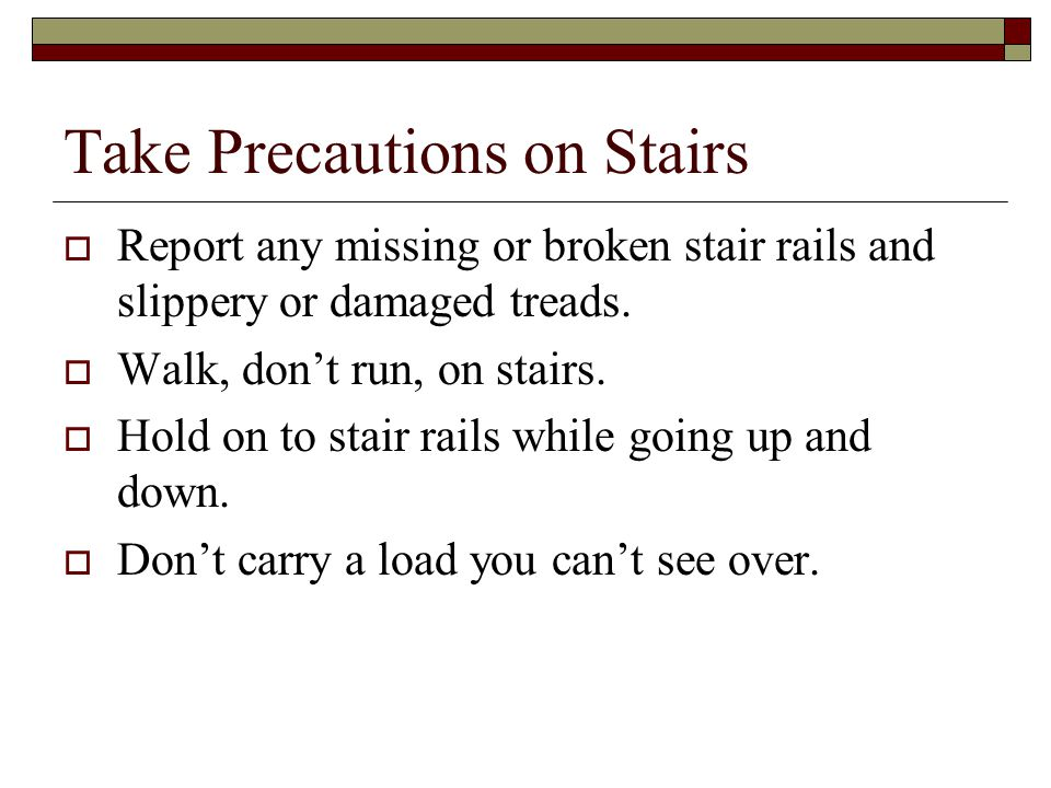 Take Precautions on Stairs  Report any missing or broken stair rails and slippery or damaged treads.  Walk, don't run, on stairs.  Hold on to stair