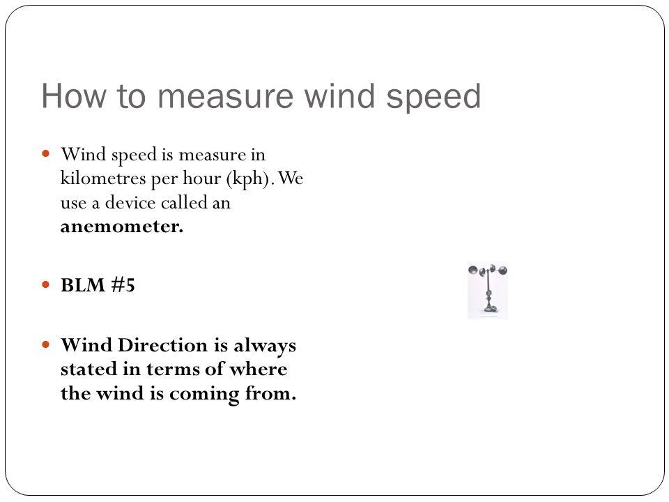 How to measure wind speed Wind speed is measure in kilometres per hour (kph).