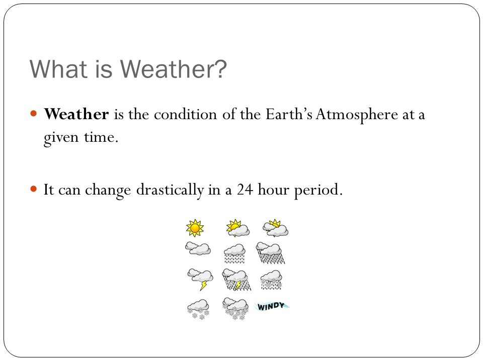 What is Weather. Weather is the condition of the Earth's Atmosphere at a given time.