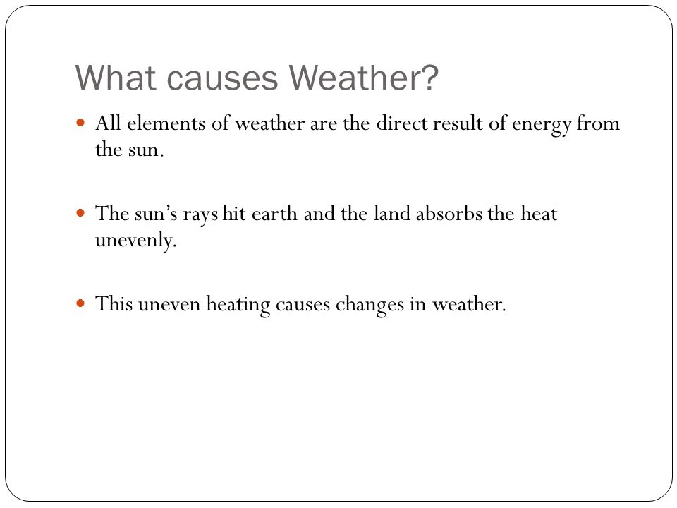 What causes Weather. All elements of weather are the direct result of energy from the sun.