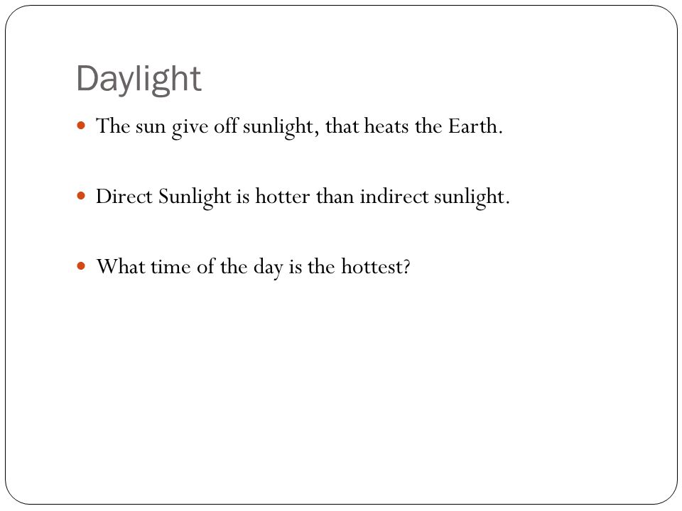 Daylight The sun give off sunlight, that heats the Earth.