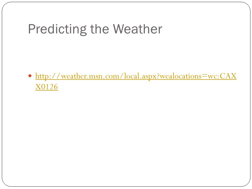 Predicting the Weather http://weather.msn.com/local.aspx wealocations=wc:CAX X0126 http://weather.msn.com/local.aspx wealocations=wc:CAX X0126
