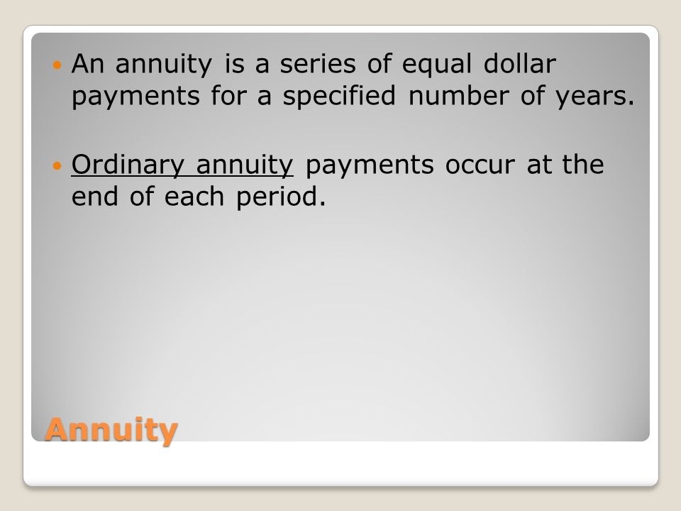Annuity An annuity is a series of equal dollar payments for a specified number of years. Ordinary annuity payments occur at the end of each period.