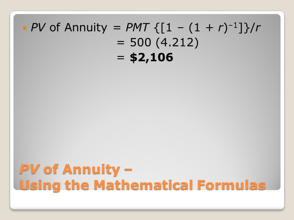 PV of Annuity – Using the Mathematical Formulas PV of Annuity = PMT {[1 – (1 + r) –1 ]}/r = 500 (4.212) = $2,106