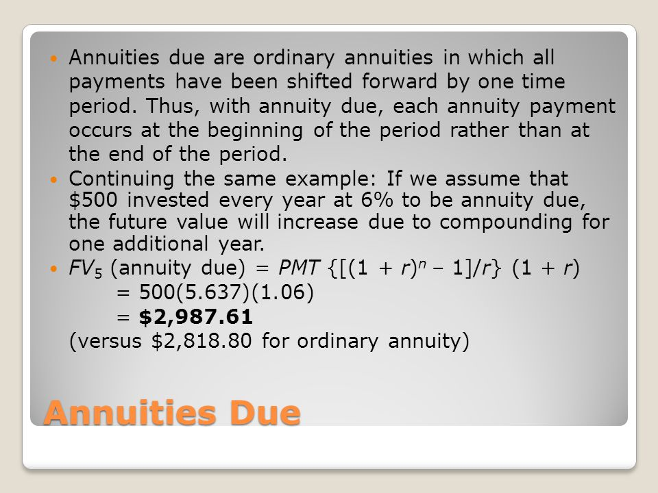 Annuities Due Annuities due are ordinary annuities in which all payments have been shifted forward by one time period. Thus, with annuity due, each an