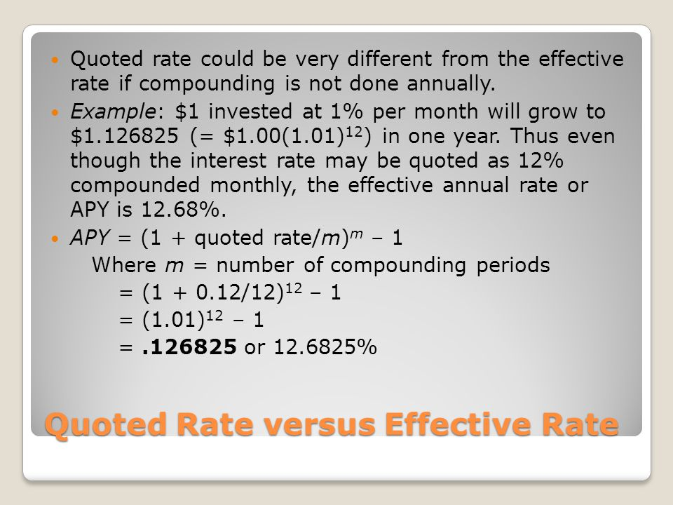 Quoted Rate versus Effective Rate Quoted rate could be very different from the effective rate if compounding is not done annually. Example: $1 investe