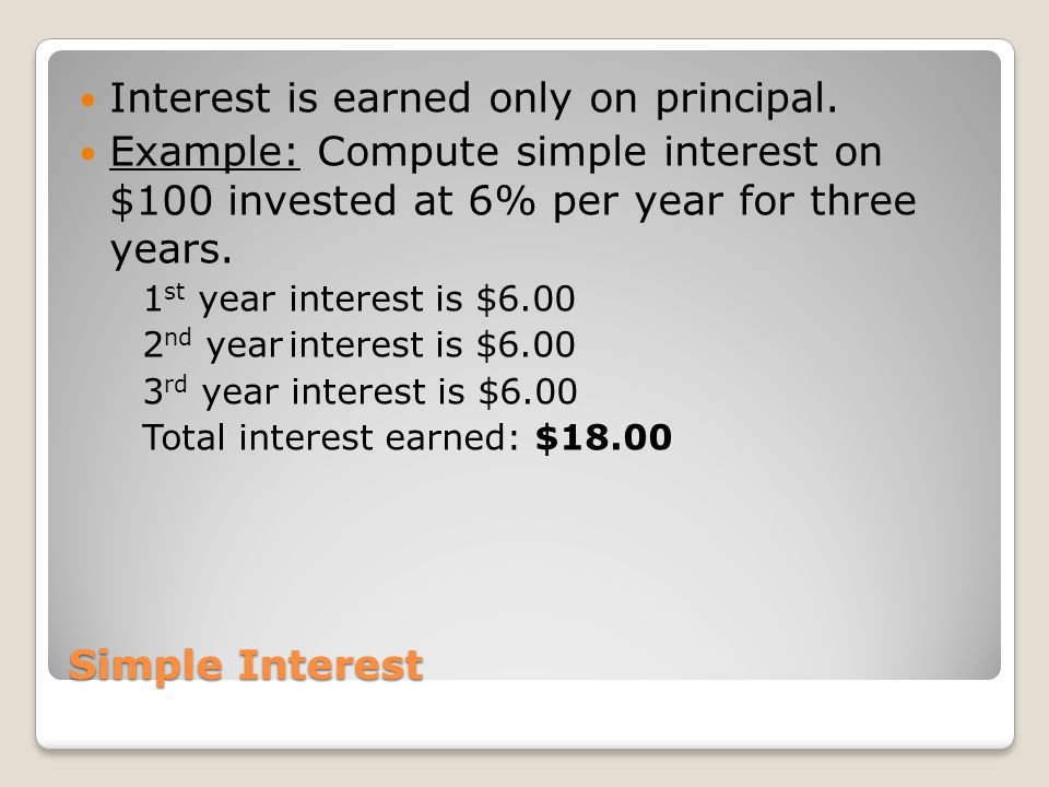 Simple Interest Interest is earned only on principal. Example: Compute simple interest on $100 invested at 6% per year for three years. 1 st yearinter