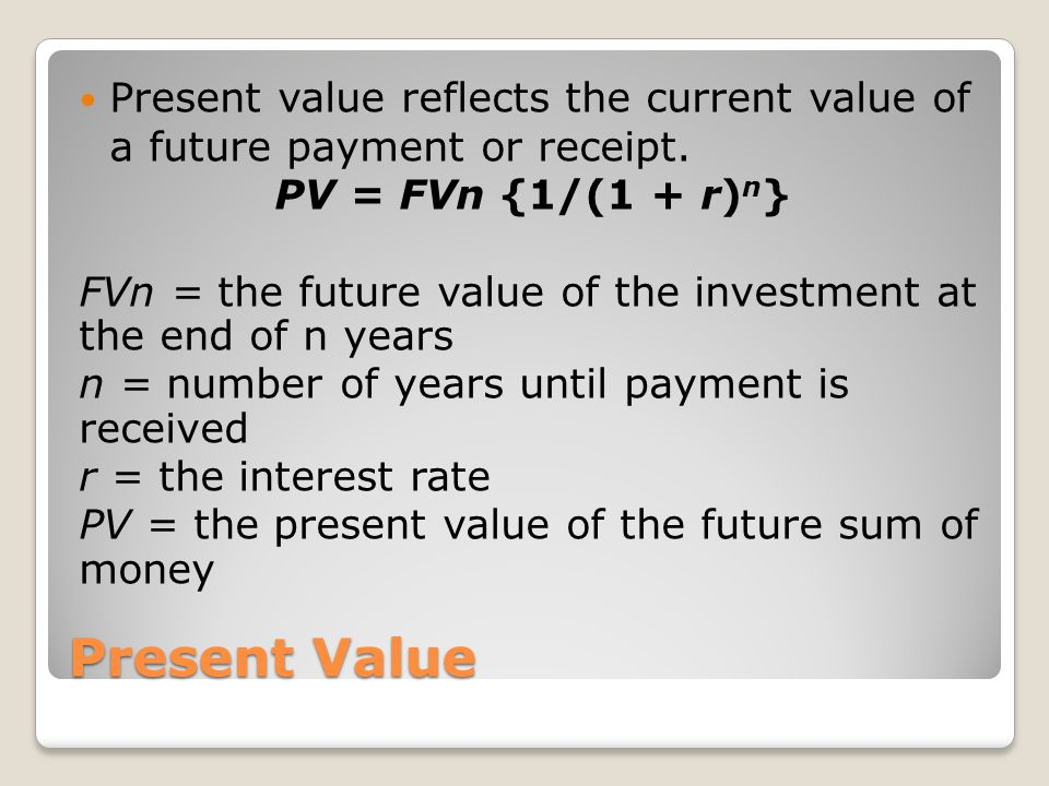 Present Value Present value reflects the current value of a future payment or receipt. PV = FVn {1/(1 + r) n } FVn = the future value of the investmen